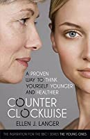 Counter clockwise: A Proven Way to Think Yourself Younger and Healthier