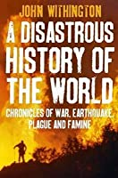 Disastrous History of the World: Chronicles of War, Earthquake, Plague and Flood