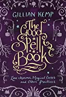 The Good Spell Book: Love, Charms, Magical Cures & Other Practices. Gillian Kemp