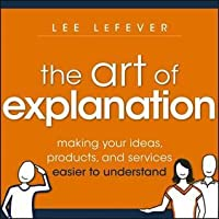 Art of Explanation: Making Your Ideas, Products, and Services Easier to Understand
