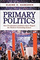 Primary Politics: How Presidential Candidates Have Shaped the Modern Nominating System