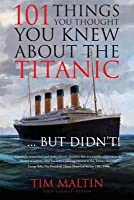 101 Things You Thought You Knew about the Titanic... But Didn't!