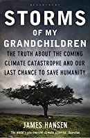 Storms of My Grandchildren: The Truth about the Coming Climate Catastrophe and Our Last Chance to Save Humanity. James Hansen