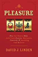 Pleasure: How Our Brains Make Junk Food, Exercise, Marijuana, Generosity, and Gambling Feel So Good