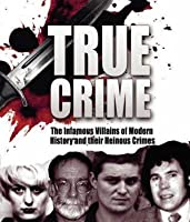 True Crime: Notorious Villains of the Modern World and Their Horrendous Crimes