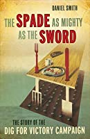 The Spade as Mighty as the Sword: The Story of the Second World War 'Dig for Victory' Campaign. Daniel Smith