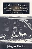 Industrial Culture and Bourgeois Society in Modern Germany