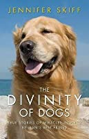 The Divinity of Dogs: True Stories of Miracles Inspired by Man's Best Friend. Jennifer Skiff