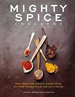 Mighty Spice Cookbook: Fast, Fresh and Vibrant Dishes Using No More Than 5 Spices for Each Recipe. John Gregory-Smith