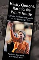 Hillary Clinton's Race for the White House: Gender Politics and the Media on the Campaign Trail