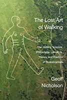 Lost Art of Walking: The History, Science, Philosophy, Literature, Theory and Practice of Pedestrianism