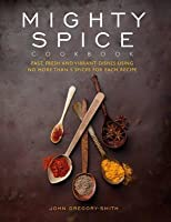 Mighty Spice Cookbook: Over 100 Fresh, Vibrant Dishes - Using No More Than 5 Spices for Each Recipe. John Gregory-Smith