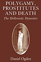 Polygamy, Prostitutes and Death: The Hellenistic Dynasties