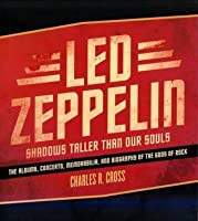Led Zeppelin: Shadows Taller Than Our Souls - The Albums, Concerts, Memorabilia and Biography of the Gods of Rock
