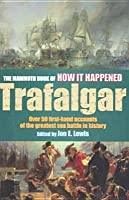 The Mammoth Book Of How It Happened Trafalgar: Over 50 First Hand Accounts Of The Greatest Sea Battle In History