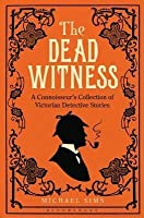 The Dead Witness: A Connoisseur's Collection of Victorian Detective Stories. Edited by Michael Sims