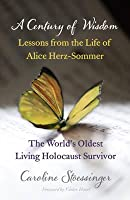 A Century of Wisdom: Lessons from the Life of Alice Herz-Somer, the World's Oldest Living Holocaust Survivor. by Caroline Stoessinger