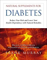 Natural Supplements for Diabetes: Reduce Your Risk and Lower Your Insulin Dependency with Natural Remedies