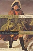Monsieur D'eon Is A Woman: A Tale Of Political Intrigue And Sexual Masquerade