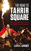 The Road to Tahrir Square: Egypt and the Us from the Rise of Nasser to the Fall of Mubarak