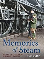 Memories of Steam: Reliving the Golden Age of Britain's Railways. Tom Quinn