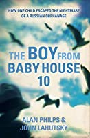 The Boy from Baby House 10: How One Child Escaped the Nightmare of a Russian Orphanage.