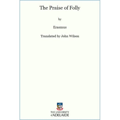 review about the praise of folly by erasmus Desiderius erasmus (1466–1536) was a dutch humanist, scholar, and social critic, and one of the most important figures of the renaissance the praise of folly is perhaps his best-known work originally written to amuse his friend sir thomas more, this satiric celebration of pleasure, youth, and.