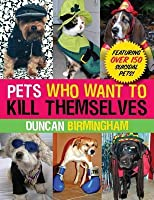 Pets Who Want to Kill Themselves: Featuring Over 150 Suicidal Pets!