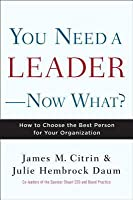 You Need a Leader--Now What?: How to Choose the Best Person for Your Organization