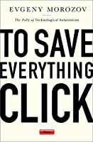 To Save Everything, Click Here: The Folly of Technological Solutionism