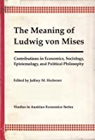 The Meaning of Ludwig von Mises: Contributions in Economics, Epistemology, Sociology, and Political Philosophy