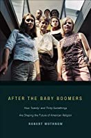 After the Baby Boomers: How Twenty- And Thirty-Somethings Are Shaping the Future of American Religion