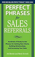 Perfect Phrases for Sales Referrals: Hundreds of Ready-To-Use Phrases for Getting New Clients, Building Relationships, Increasing Your Sales