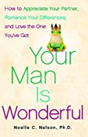 Your Man is Wonderful: How to Appreciate Your Partner, Romance Your Differences, and Love the One You've Got
