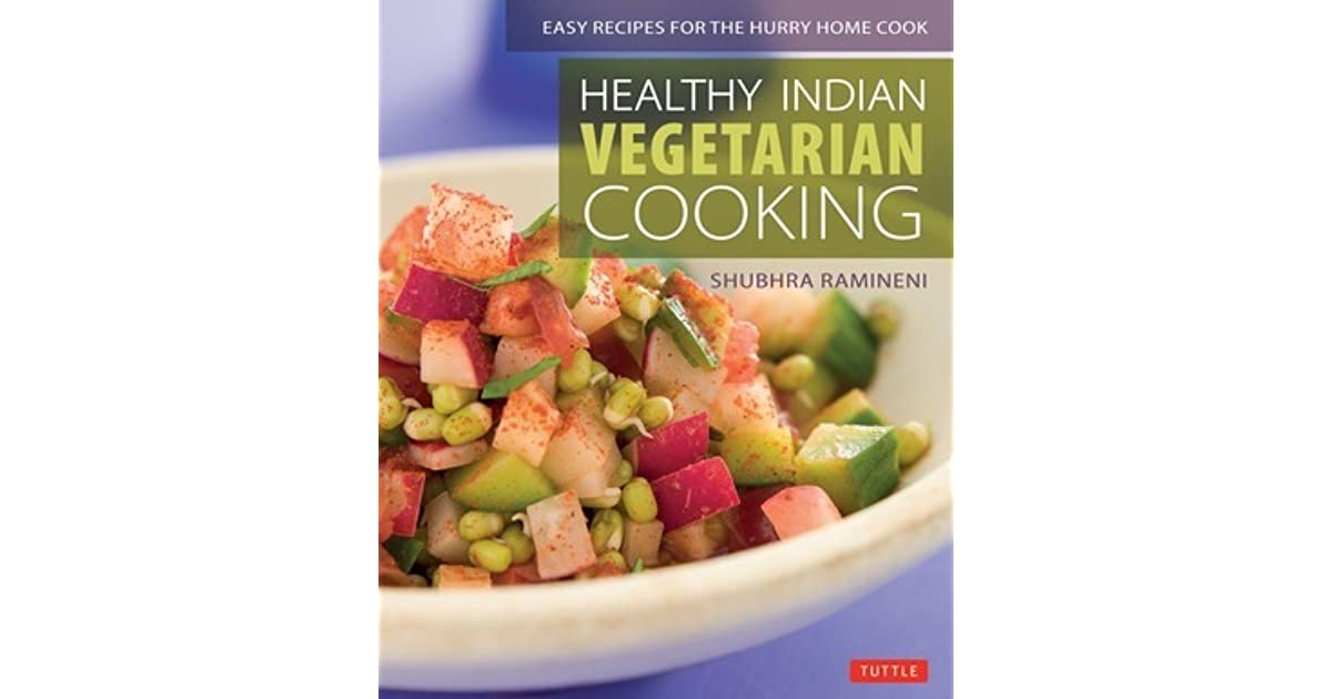 Healthy Indian Vegetarian Cooking Easy Recipes For The Hurry Home Cook Cookbook Over 80 By Shubhra Ramineni