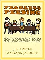Fearless Feeding: How to Raise Healthy Eaters from High Chair to High School
