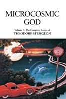 Microcosmic God (The Complete Stories of Theodore Sturgeon, #2)