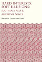 Hard Interests, Soft Illusions: Southeast Asia and American Power