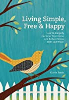 Living Simple, Free & Happy: How to Simplify, Declutter Your Home, and Reduce Stress, Debt and Waste