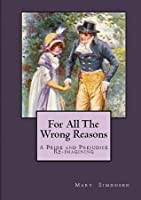For All The Wrong Reasons: A Pride and Prejudice Re-imagining