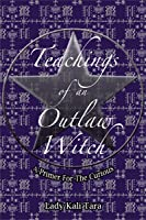 Teachings Of An Outlaw Witch: A Primer For The Curious