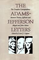 The Adams-Jefferson Letters: The Complete Correspondence Between Thomas Jefferson and Abigail and John Adams (Institute of Early American History & Culture)