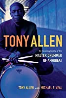Tony Allen: An Autobiography of the Master Drummer of Afrobeat