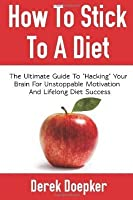 """How To Stick To A Diet: The Ultimate Guide To """"Hacking"""" Your Brain For Unstoppable Motivation And Lifelong Diet Success"""
