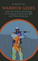 Warrior Geeks: How 21st-Century Technology Is Changing the Way We Fight and Think about War
