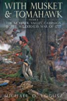 With Musket and Tomahawk, Volume 2: The Mohawk Valley Campaign in the Wilderness War of 1777