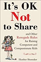 It's OK Not to Share and Other Renegade Rules for Raising Competent and Compassionate Kids