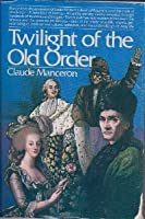 Twilight of the Old Order 1774-1778 (Age of the French Revolution, Vol 1)