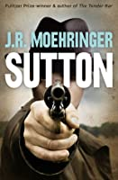 Sutton. by J.R. Moehringer