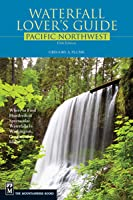 Waterfall Lover's Guide to the Pacific Northwest: Where to Find Hundreds of Spectacular Waterfalls in Washington, Oregon, and Idaho, 5th Edition